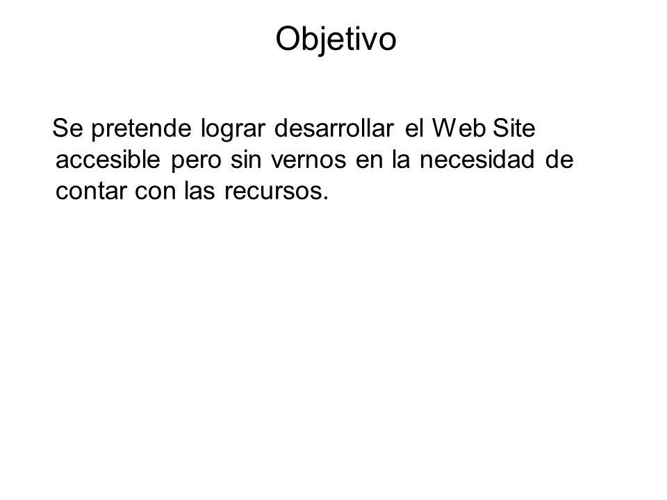 Objetivo Se pretende lograr desarrollar el Web Site accesible pero sin vernos en la necesidad de contar con las recursos.