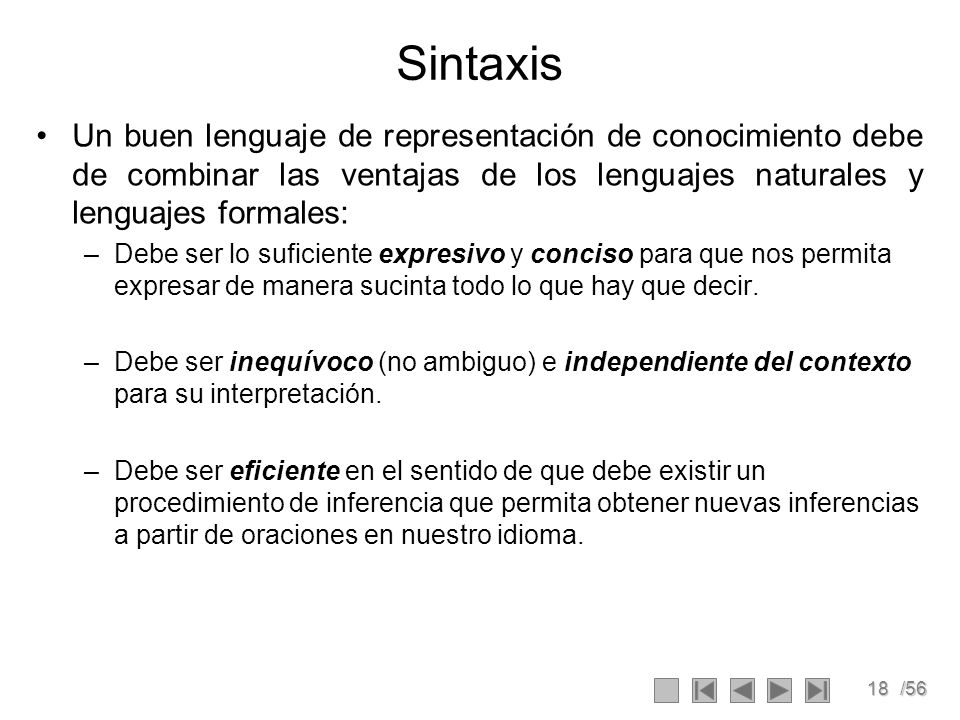 Sintaxis Un buen lenguaje de representación de conocimiento debe de combinar las ventajas de los lenguajes naturales y lenguajes formales: