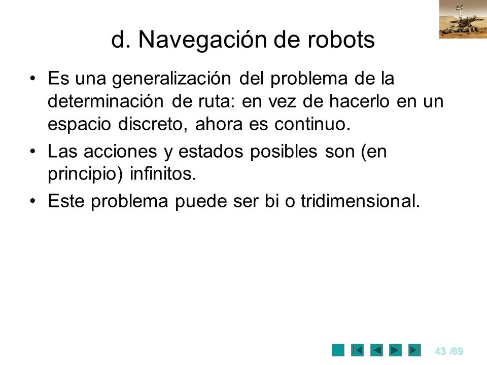 d. Navegación de robotsEs una generalización del problema de la determinación de ruta: en vez de hacerlo en un espacio discreto, ahora es continuo.
