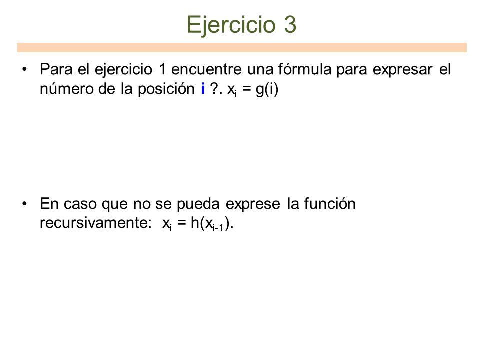 Ejercicio 3 Para el ejercicio 1 encuentre una fórmula para expresar el número de la posición i . xi = g(i)