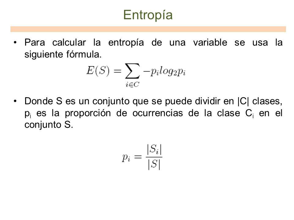 Entropía Para calcular la entropía de una variable se usa la siguiente fórmula.