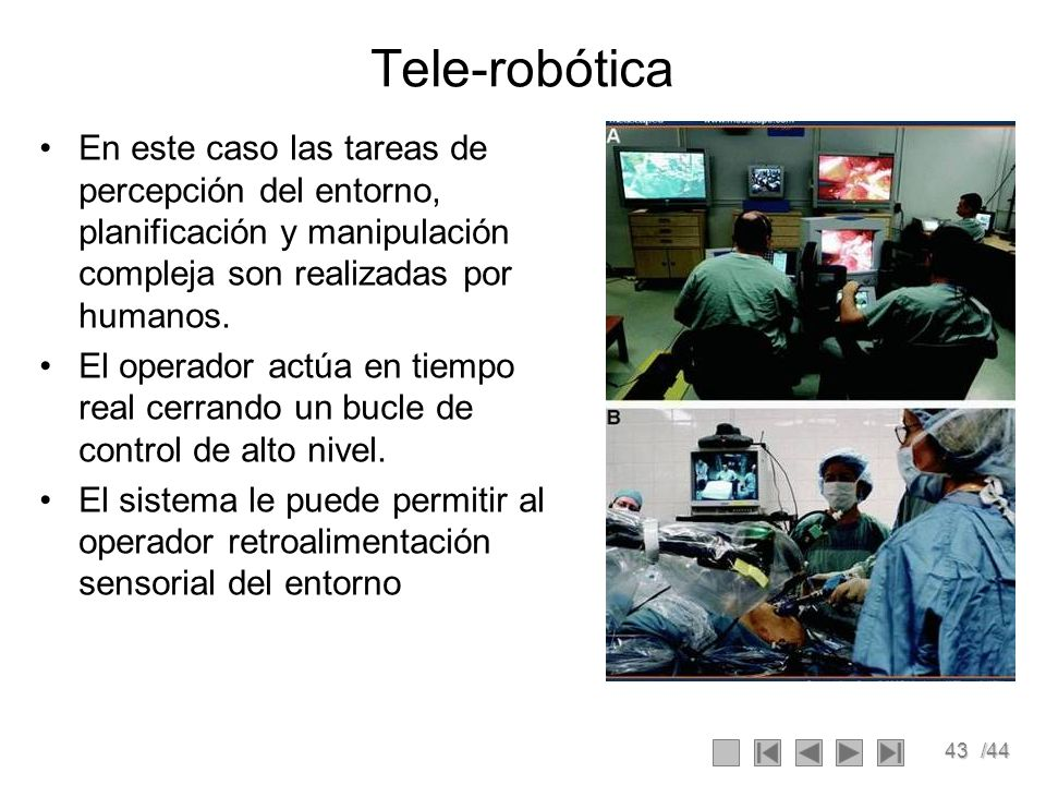 Tele-robótica En este caso las tareas de percepción del entorno, planificación y manipulación compleja son realizadas por humanos.
