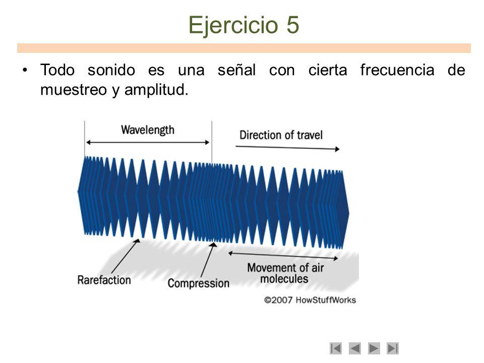 Ejercicio 5 Todo sonido es una señal con cierta frecuencia de muestreo y amplitud.
