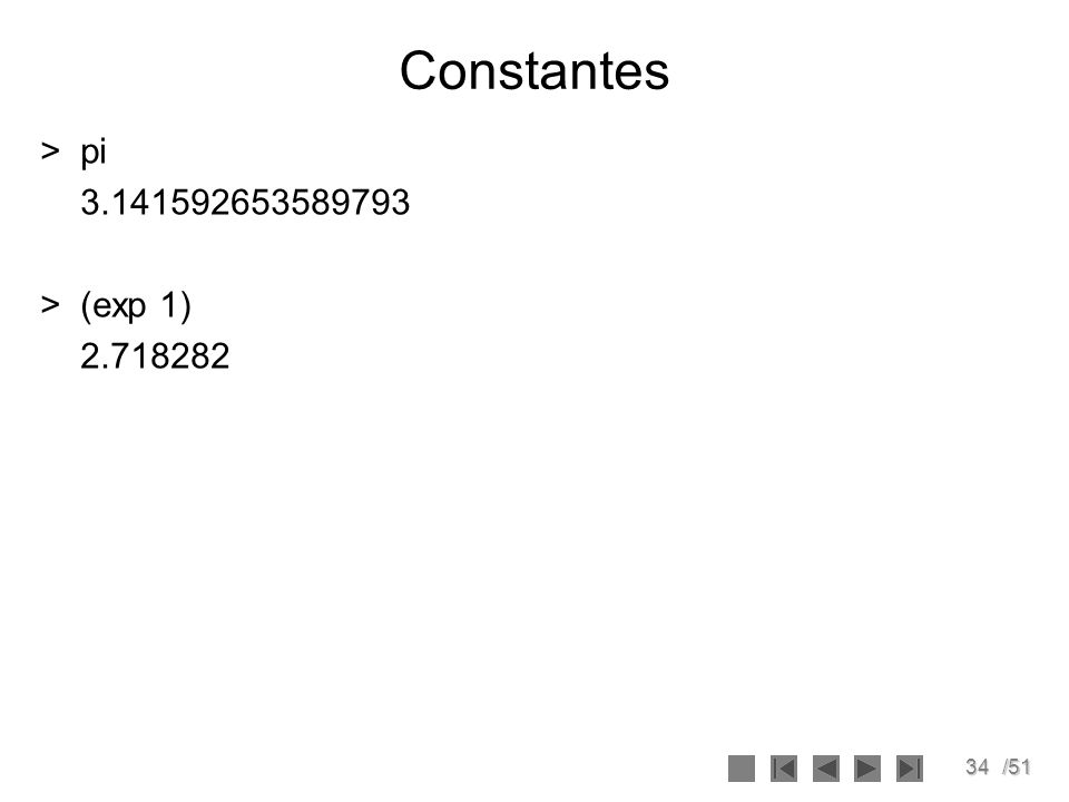 Constantes > pi 3.141592653589793 > (exp 1) 2.718282