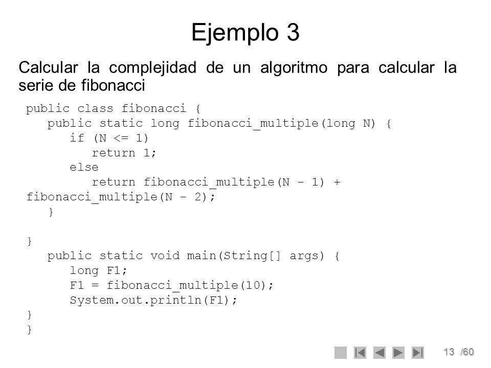 Ejemplo 3 Calcular la complejidad de un algoritmo para calcular la serie de fibonacci. public class fibonacci {