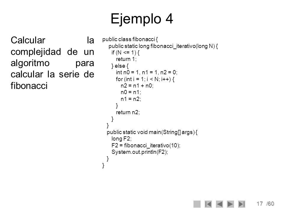 Ejemplo 4 Calcular la complejidad de un algoritmo para calcular la serie de fibonacci. public class fibonacci {