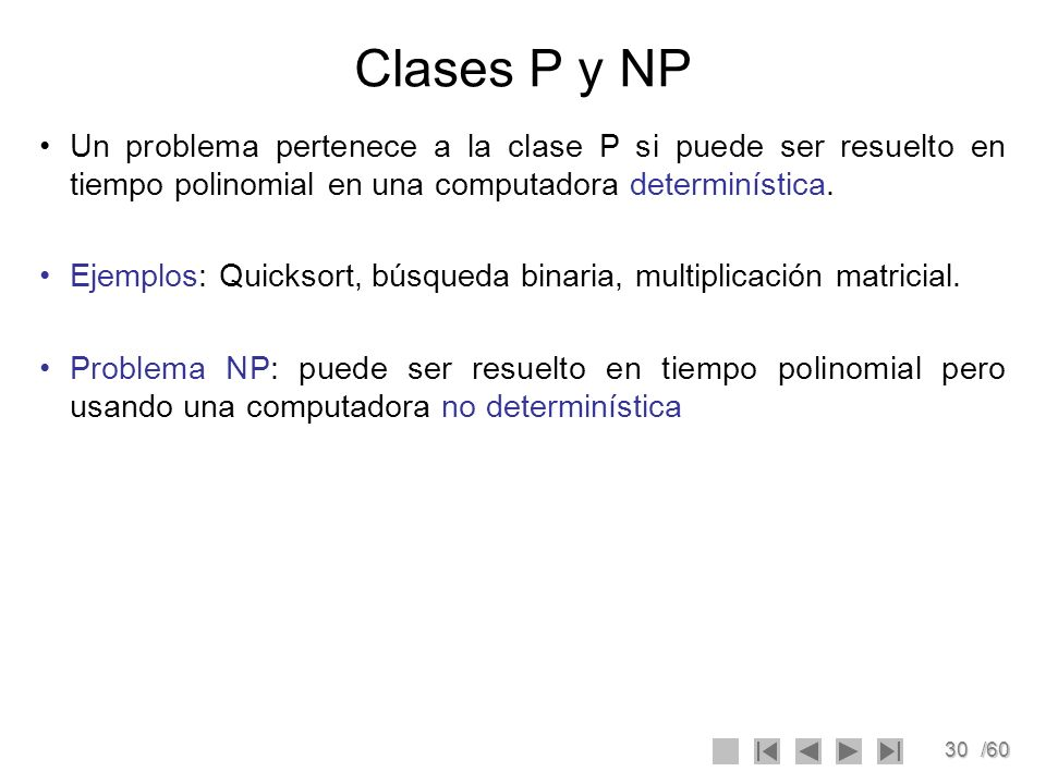 Clases P y NP Un problema pertenece a la clase P si puede ser resuelto en tiempo polinomial en una computadora determinística.