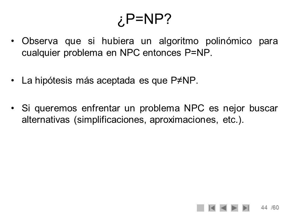 ¿P=NP Observa que si hubiera un algoritmo polinómico para cualquier problema en NPC entonces P=NP.