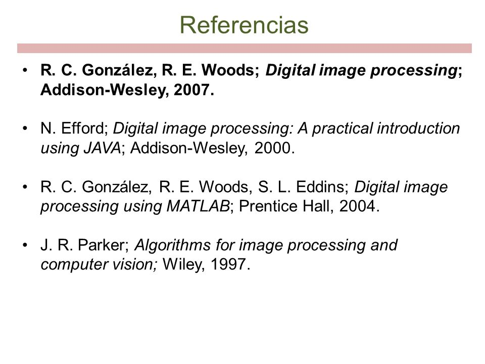 Referencias R. C. González, R. E. Woods; Digital image processing; Addison-Wesley, 2007.