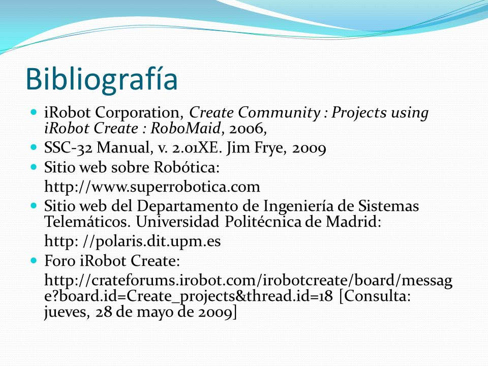 Bibliografía iRobot Corporation, Create Community : Projects using iRobot Create : RoboMaid, 2006, SSC-32 Manual, v. 2.01XE. Jim Frye, 2009.