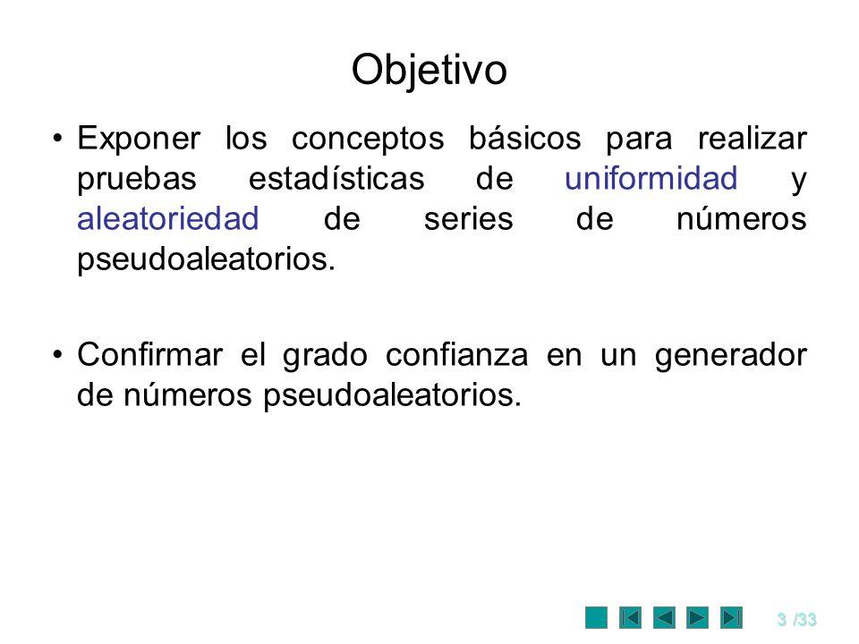 Objetivo Exponer los conceptos básicos para realizar pruebas estadísticas de uniformidad y aleatoriedad de series de números pseudoaleatorios.