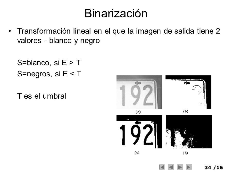 Binarización Transformación lineal en el que la imagen de salida tiene 2 valores - blanco y negro. S=blanco, si E > T.