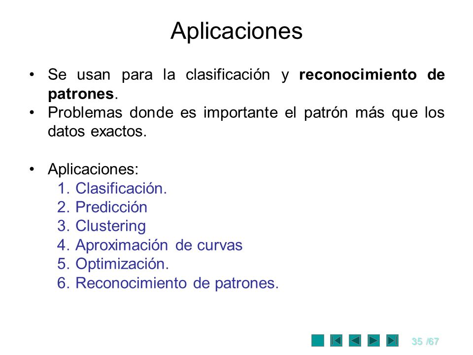 Aplicaciones Se usan para la clasificación y reconocimiento de patrones. Problemas donde es importante el patrón más que los datos exactos.
