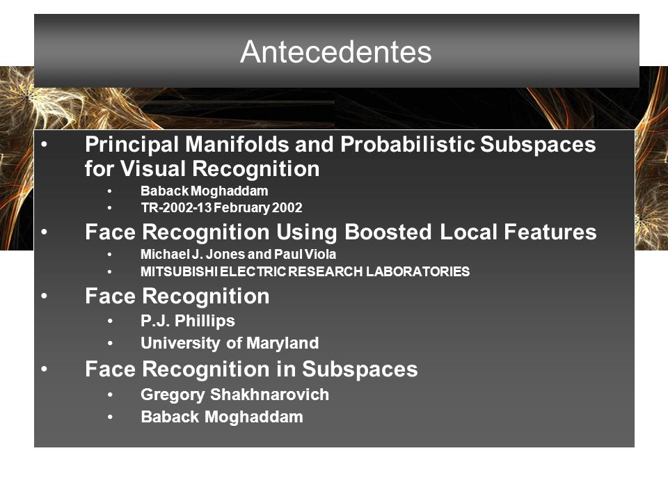 Antecedentes Principal Manifolds and Probabilistic Subspaces for Visual Recognition. Baback Moghaddam.