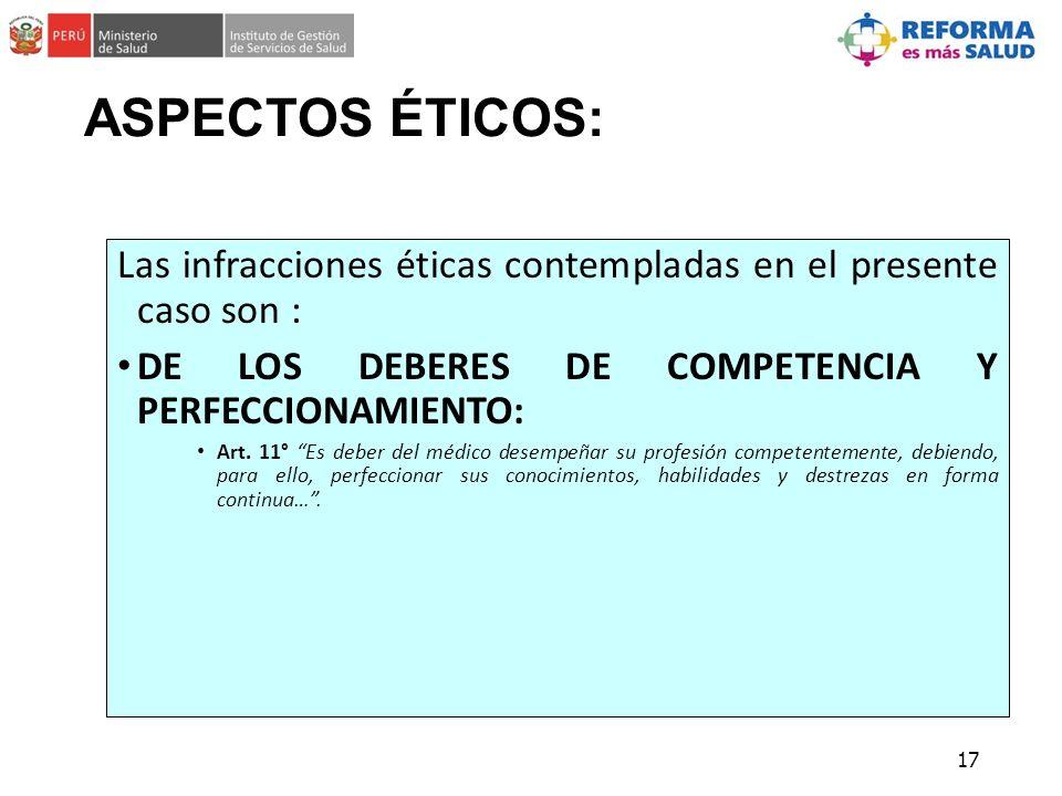 ASPECTOS ÉTICOS: Las infracciones éticas contempladas en el presente caso son : DE LOS DEBERES DE COMPETENCIA Y PERFECCIONAMIENTO: