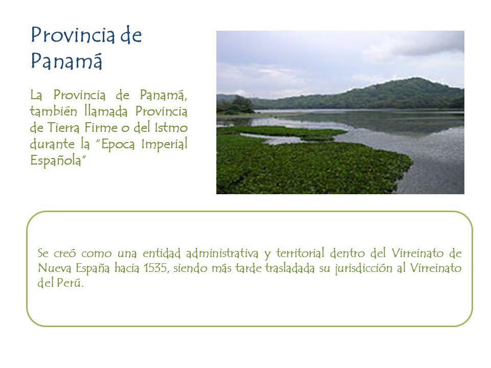Provincia de Panamá La Provincia de Panamá, también llamada Provincia de Tierra Firme o del Istmo durante la Epoca Imperial Española