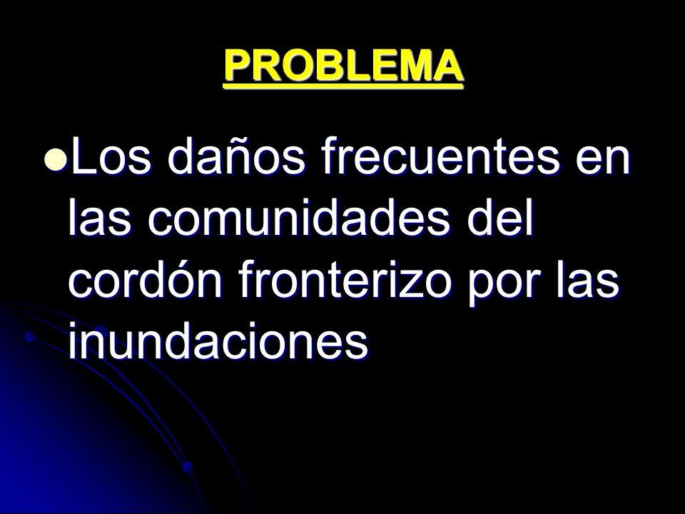 PROBLEMA Los daños frecuentes en las comunidades del cordón fronterizo por las inundaciones