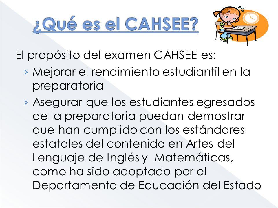 ¿Qué es el CAHSEE El propósito del examen CAHSEE es: Mejorar el rendimiento estudiantil en la preparatoria.