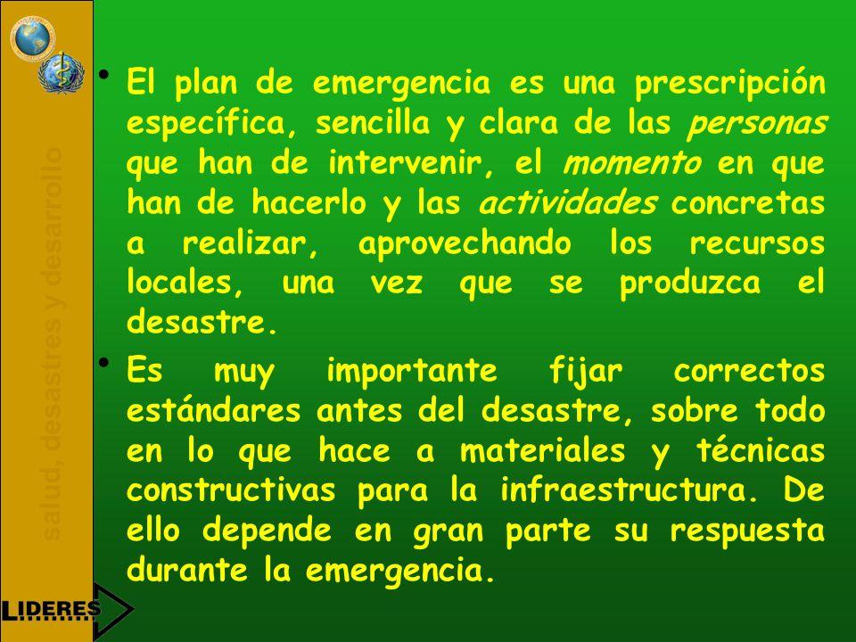 El plan de emergencia es una prescripción específica, sencilla y clara de las personas que han de intervenir, el momento en que han de hacerlo y las actividades concretas a realizar, aprovechando los recursos locales, una vez que se produzca el desastre.