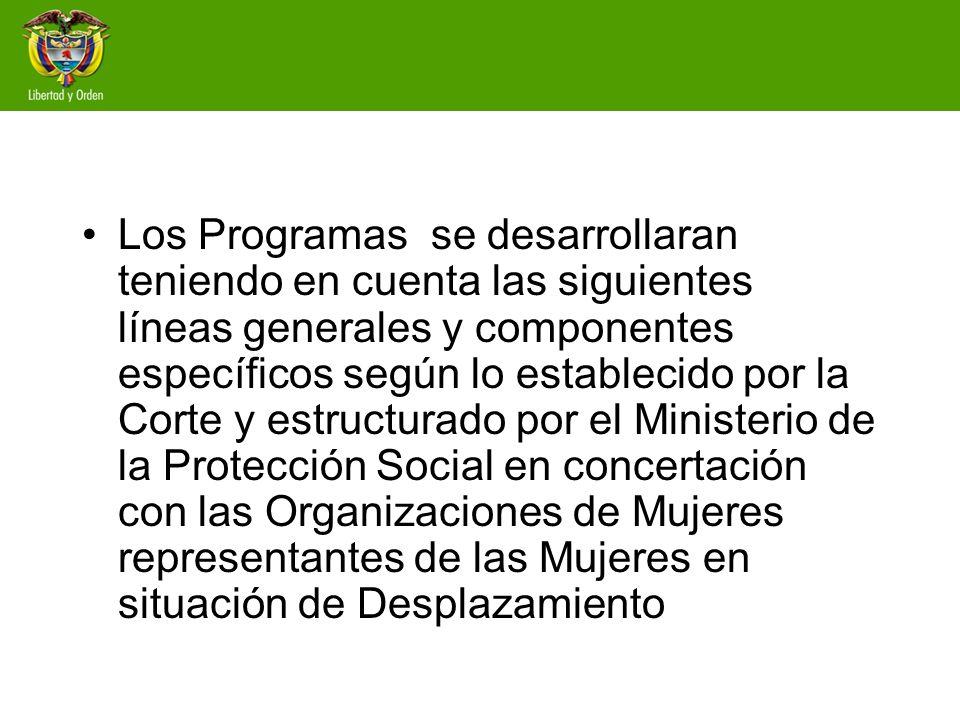 Los Programas se desarrollaran teniendo en cuenta las siguientes líneas generales y componentes específicos según lo establecido por la Corte y estructurado por el Ministerio de la Protección Social en concertación con las Organizaciones de Mujeres representantes de las Mujeres en situación de Desplazamiento