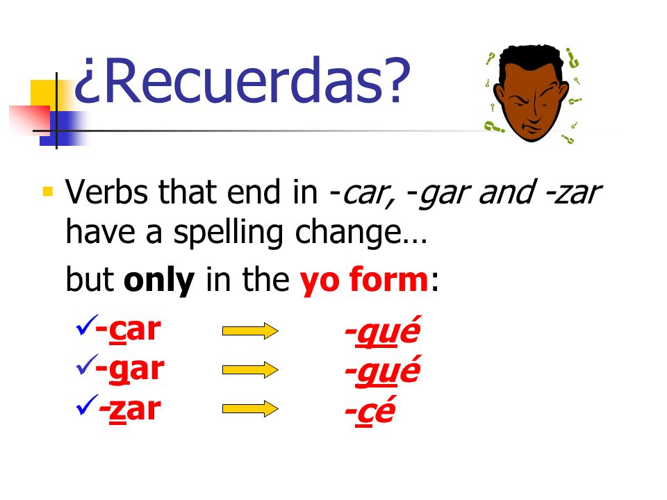 ¿Recuerdas Verbs that end in -car, -gar and -zar have a spelling change… but only in the yo form: