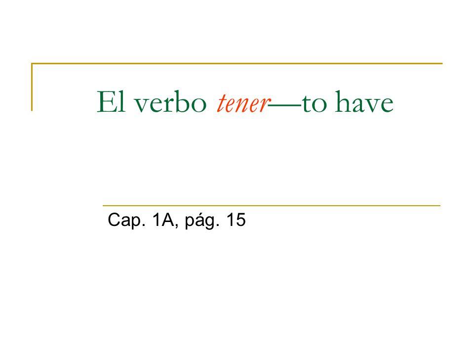 El verbo tener—to have Cap. 1A, pág. 15