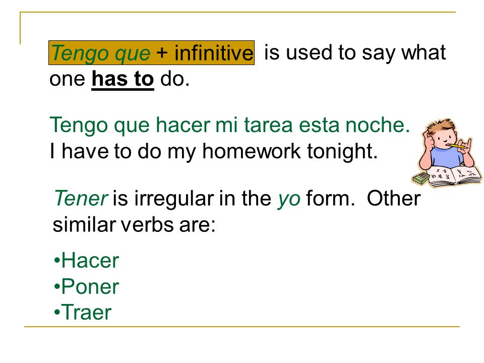 is used to say what one has to do. Tengo que + infinitive. Tengo que hacer mi tarea esta noche. I have to do my homework tonight.