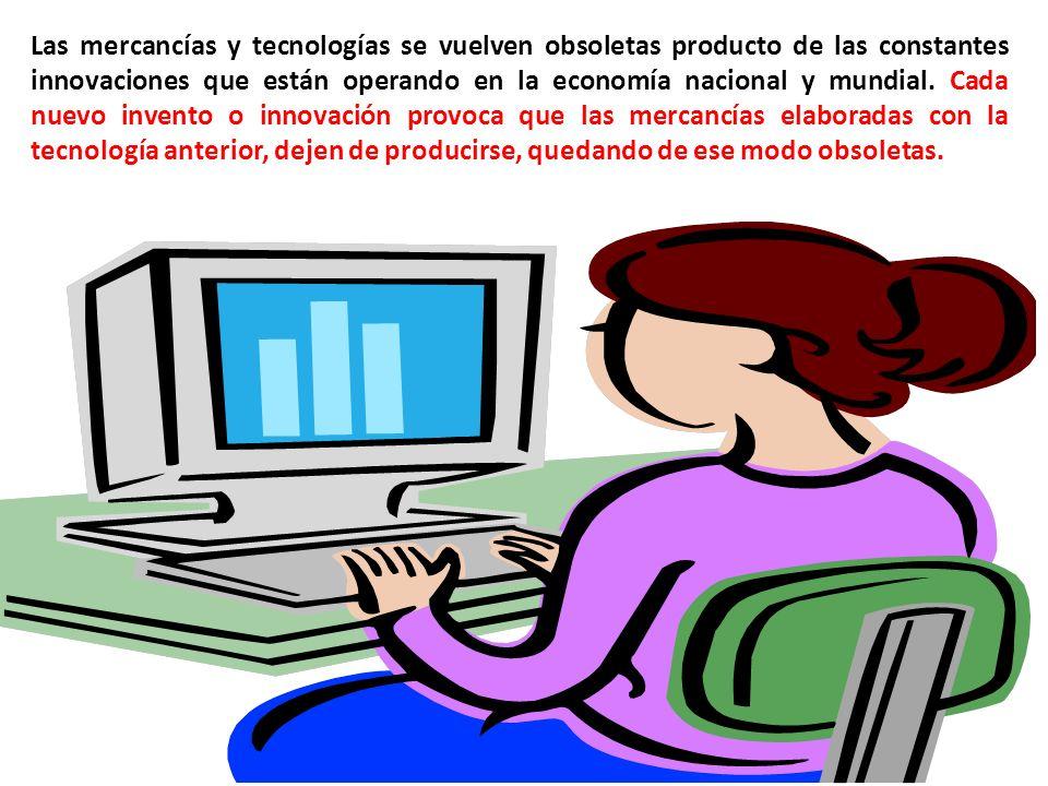Las mercancías y tecnologías se vuelven obsoletas producto de las constantes innovaciones que están operando en la economía nacional y mundial.