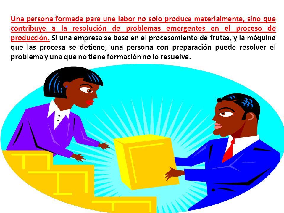 Una persona formada para una labor no solo produce materialmente, sino que contribuye a la resolución de problemas emergentes en el proceso de producción.