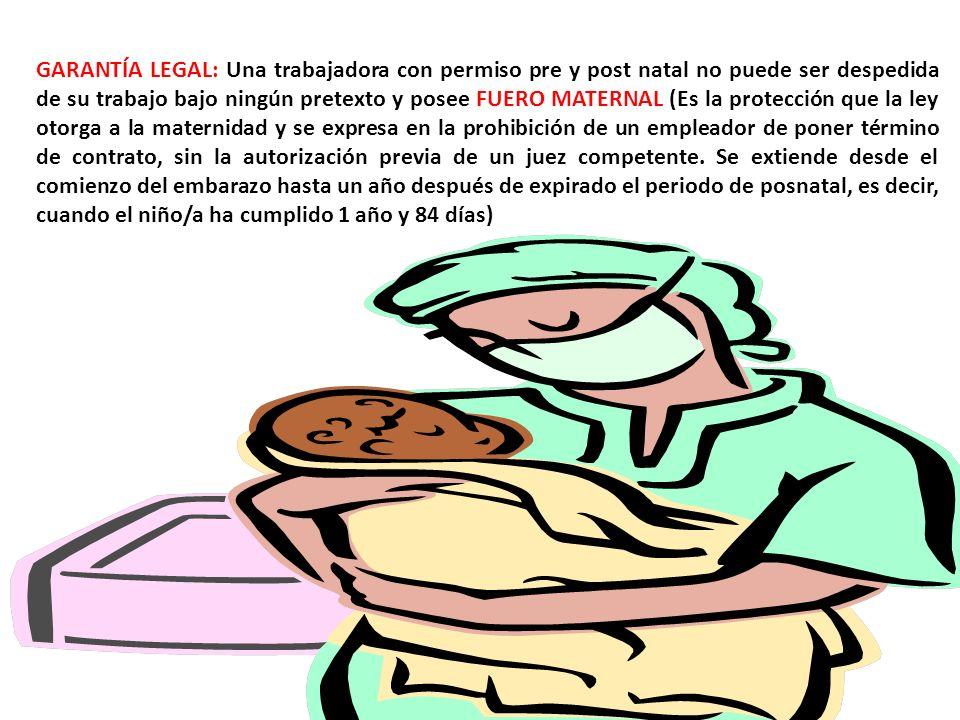 GARANTÍA LEGAL: Una trabajadora con permiso pre y post natal no puede ser despedida de su trabajo bajo ningún pretexto y posee FUERO MATERNAL (Es la protección que la ley otorga a la maternidad y se expresa en la prohibición de un empleador de poner término de contrato, sin la autorización previa de un juez competente.
