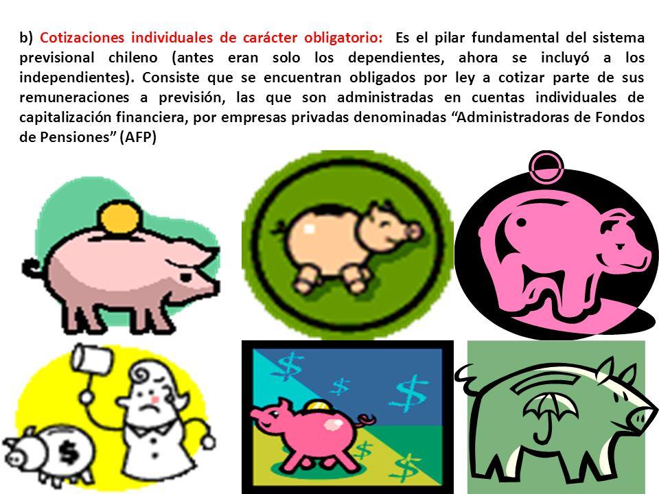 b) Cotizaciones individuales de carácter obligatorio: Es el pilar fundamental del sistema previsional chileno (antes eran solo los dependientes, ahora se incluyó a los independientes).