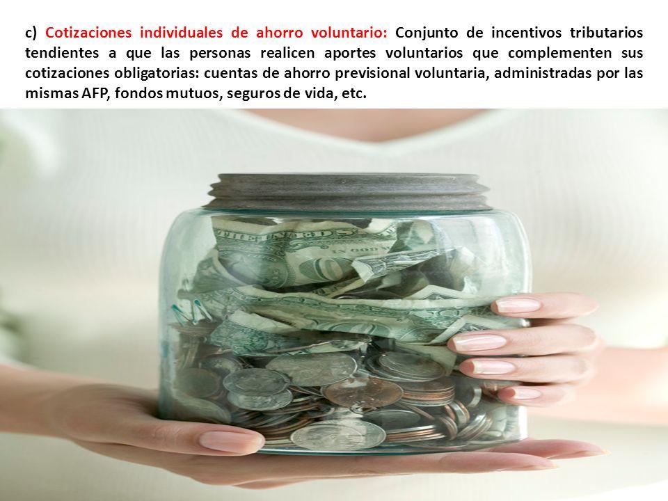 c) Cotizaciones individuales de ahorro voluntario: Conjunto de incentivos tributarios tendientes a que las personas realicen aportes voluntarios que complementen sus cotizaciones obligatorias: cuentas de ahorro previsional voluntaria, administradas por las mismas AFP, fondos mutuos, seguros de vida, etc.