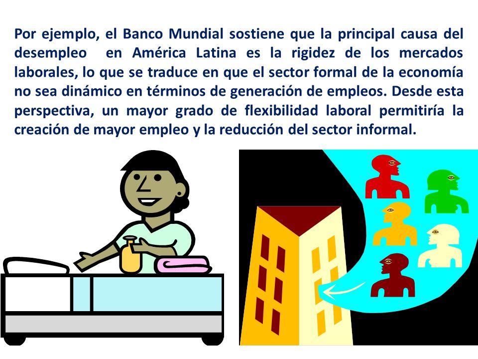 Por ejemplo, el Banco Mundial sostiene que la principal causa del desempleo en América Latina es la rigidez de los mercados laborales, lo que se traduce en que el sector formal de la economía no sea dinámico en términos de generación de empleos.