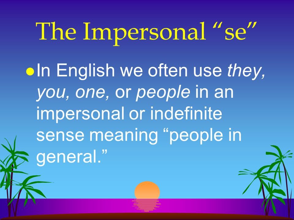 The Impersonal se In English we often use they, you, one, or people in an impersonal or indefinite sense meaning people in general.