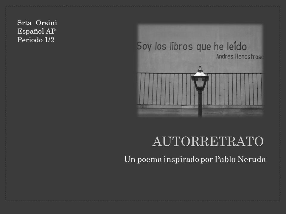Autorretrato Un poema inspirado por Pablo Neruda Srta. Orsini