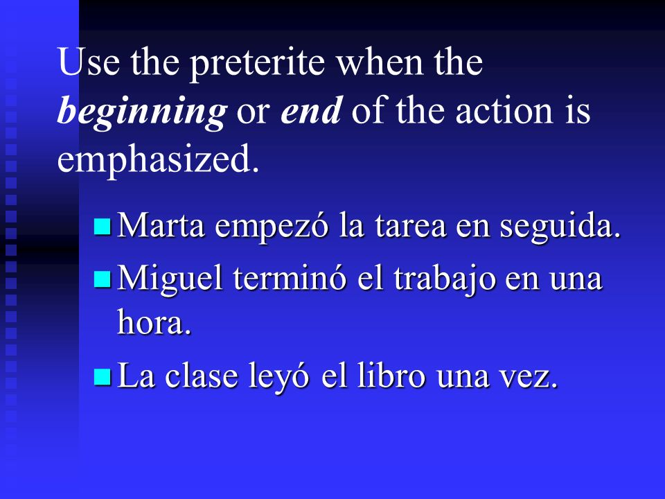 Use the preterite when the beginning or end of the action is emphasized.