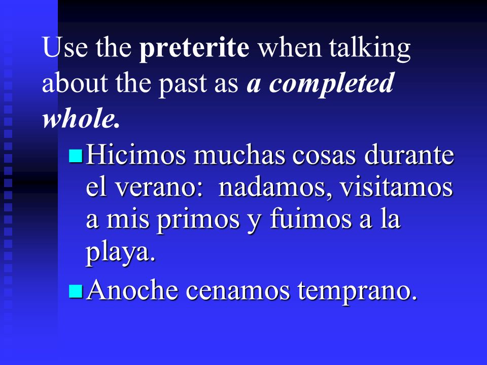 Use the preterite when talking about the past as a completed whole.