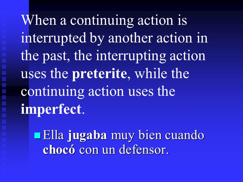 When a continuing action is interrupted by another action in the past, the interrupting action uses the preterite, while the continuing action uses the imperfect.