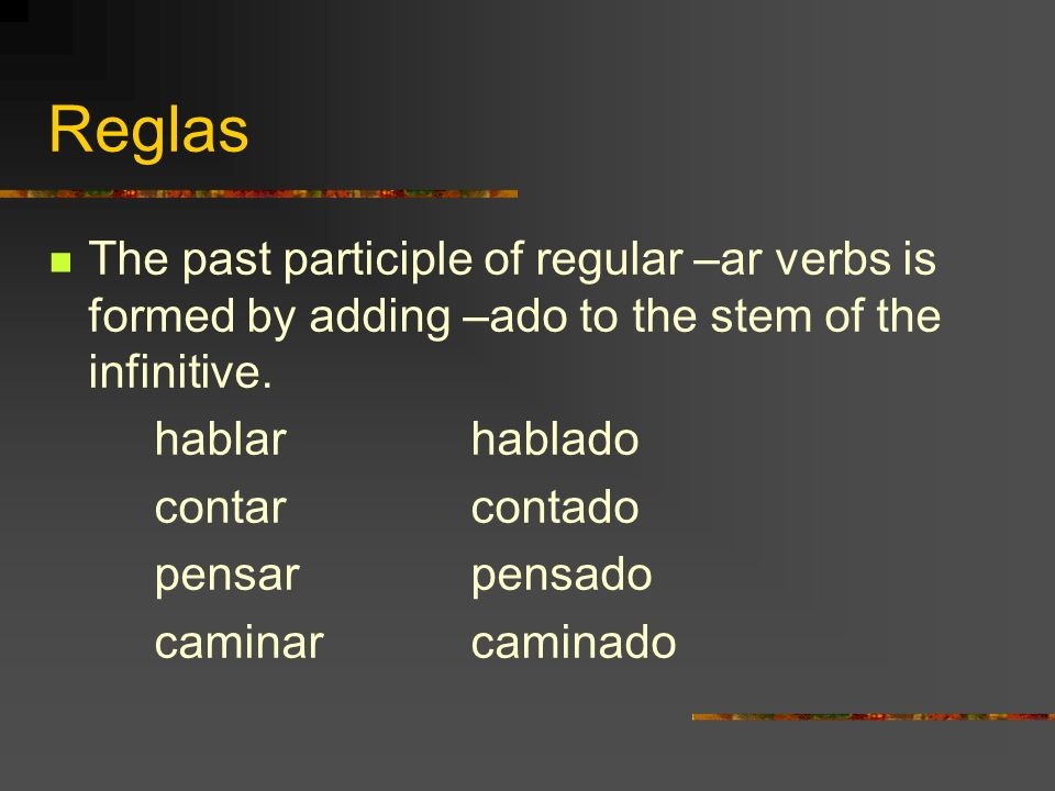ReglasThe past participle of regular –ar verbs is formed by adding –ado to the stem of the infinitive.
