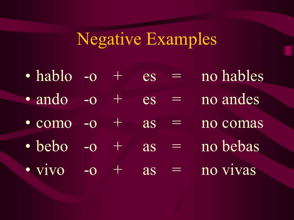 Negative Examples hablo -o + es = no hables ando -o + es = no andes