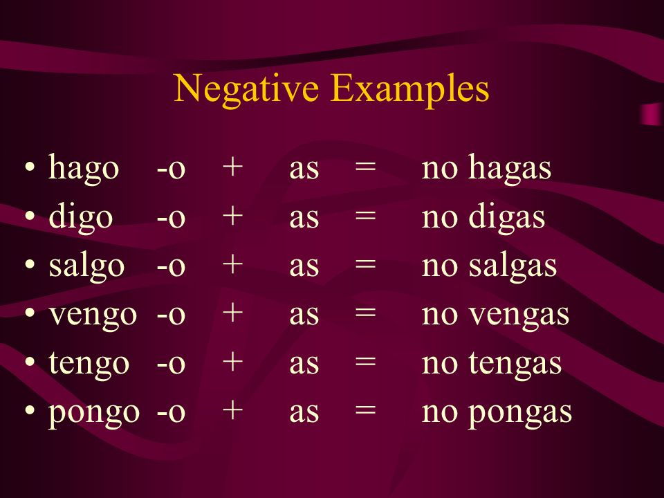 Negative Examples hago -o + as = no hagas digo -o + as = no digas