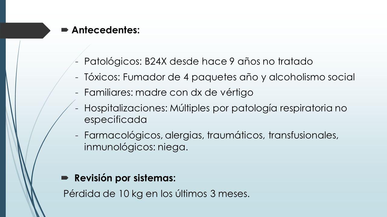 Antecedentes: Patológicos: B24X desde hace 9 años no tratado. Tóxicos: Fumador de 4 paquetes año y alcoholismo social.