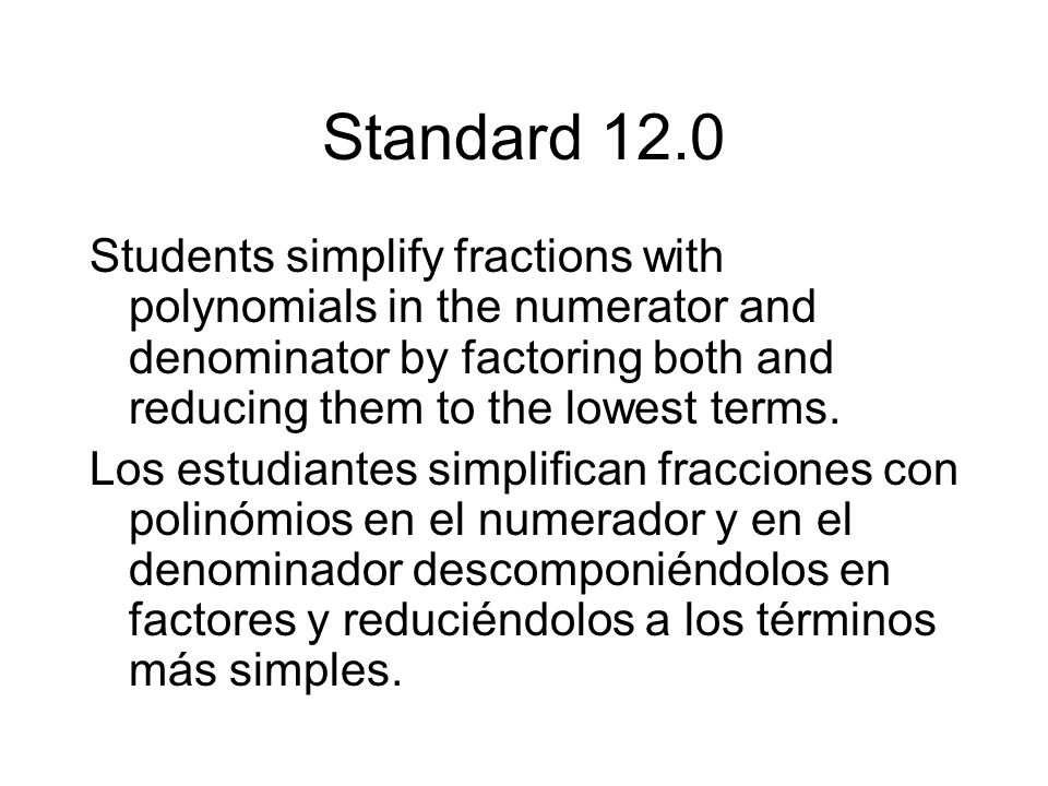 Standard 12.0 Students simplify fractions with polynomials in the numerator and denominator by factoring both and reducing them to the lowest terms.