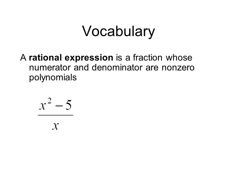 Vocabulary A rational expression is a fraction whose numerator and denominator are nonzero polynomials.