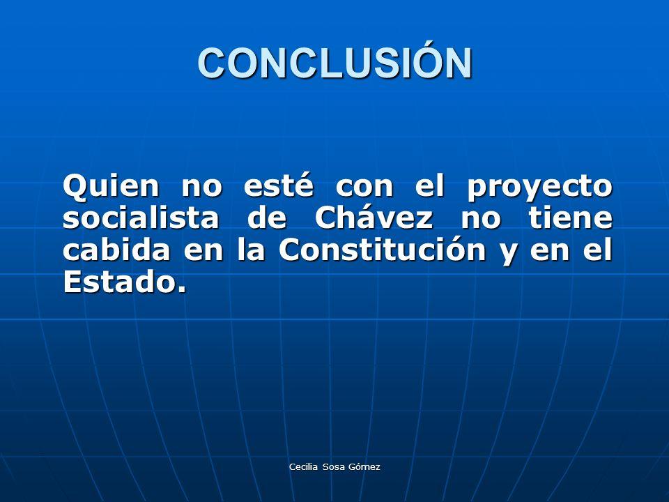 CONCLUSIÓN Quien no esté con el proyecto socialista de Chávez no tiene cabida en la Constitución y en el Estado.