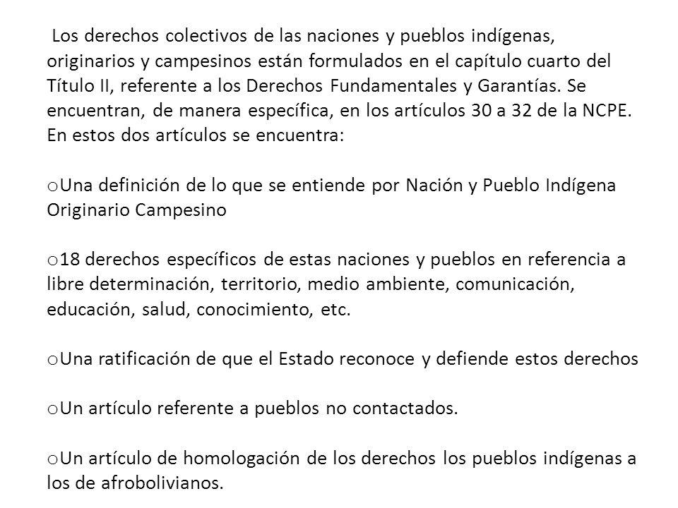 Los derechos colectivos de las naciones y pueblos indígenas, originarios y campesinos están formulados en el capítulo cuarto del Título II, referente a los Derechos Fundamentales y Garantías. Se encuentran, de manera específica, en los artículos 30 a 32 de la NCPE. En estos dos artículos se encuentra: