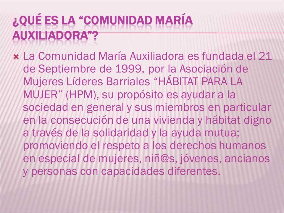 La Comunidad María Auxiliadora es fundada el 21 de Septiembre de 1999, por la Asociación de Mujeres Líderes Barriales HÁBITAT PARA LA MUJER (HPM), su propósito es ayudar a la sociedad en general y sus miembros en particular en la consecución de una vivienda y hábitat digno a través de la solidaridad y la ayuda mutua; promoviendo el respeto a los derechos humanos en especial de mujeres, niñ@s, jóvenes, ancianos y personas con capacidades diferentes.