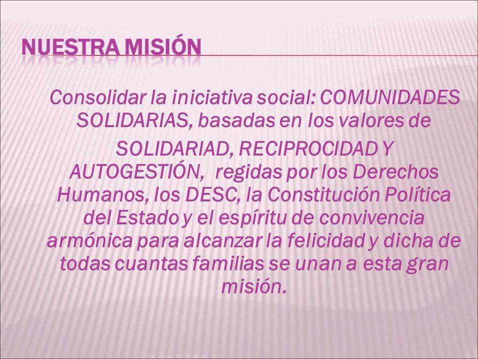 Consolidar la iniciativa social: COMUNIDADES SOLIDARIAS, basadas en los valores de SOLIDARIAD, RECIPROCIDAD Y AUTOGESTIÓN, regidas por los Derechos Humanos, los DESC, la Constitución Política del Estado y el espíritu de convivencia armónica para alcanzar la felicidad y dicha de todas cuantas familias se unan a esta gran misión.