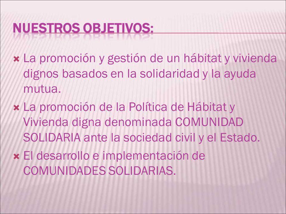 La promoción y gestión de un hábitat y vivienda dignos basados en la solidaridad y la ayuda mutua.