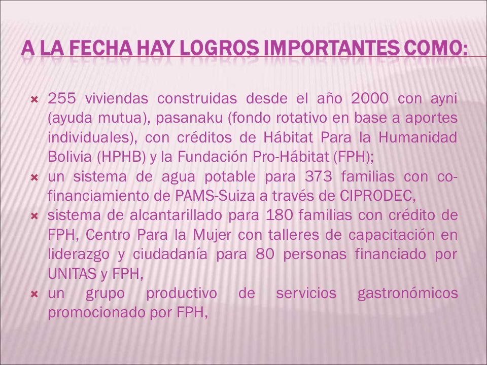 255 viviendas construidas desde el año 2000 con ayni (ayuda mutua), pasanaku (fondo rotativo en base a aportes individuales), con créditos de Hábitat Para la Humanidad Bolivia (HPHB) y la Fundación Pro-Hábitat (FPH);